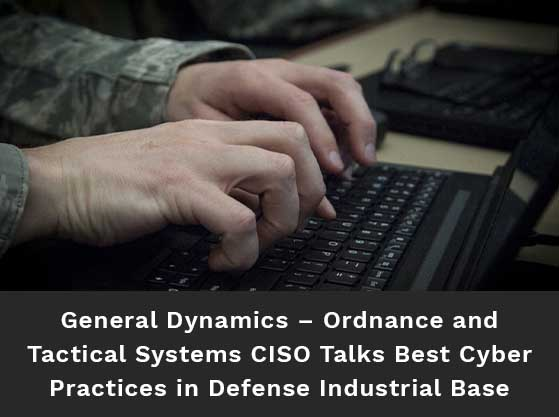 Focused image of Soldier's hands typing on a laptop. Text reads: General Dynamics – Ordnance and Tactical Systems CISO Talks Best Cyber Practices in Defense Industrial Base